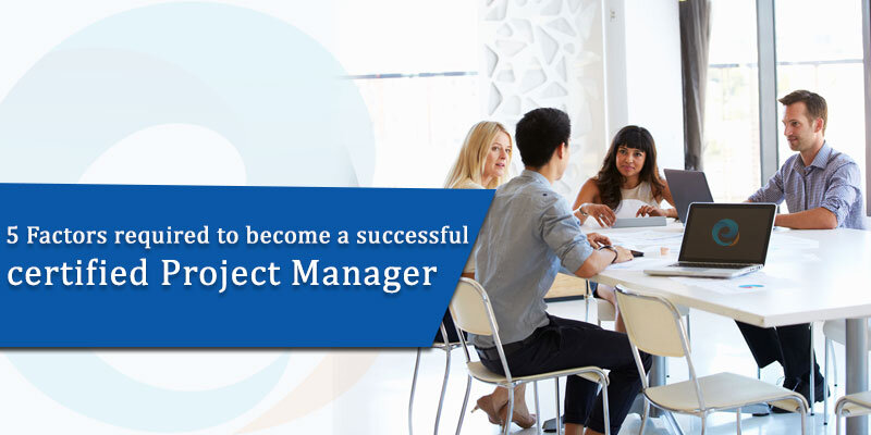 5 Factors required to become a successful – certified Project Manager