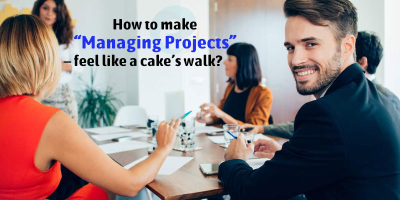 "How to make ""Managing Projects"" – feel like a cake's walk?"